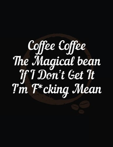 Coffee Coffee The Magical Bean If I Don't Get It I'm F*cking Mean: Funny Journal, Blank Lined Notebook, 8.5 x 11 (Journals To Write In) V2 by Dartan Creations