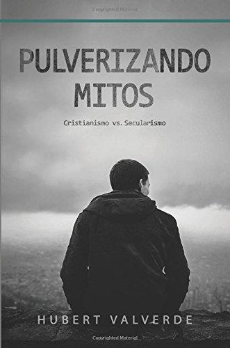 Pulverizando Mitos: Cristianismo vs Secularismo (Spanish Edition) [Hubert United States Valverde] (Tapa Blanda)