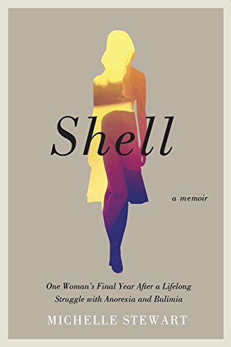 Read Online Shell: One Woman's Final Year After a Lifelong Struggle with Anorexia and Bulimia pdf