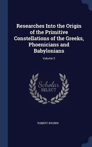 Download Researches Into the Origin of the Primitive Constellations of the Greeks, Phoenicians and Babylonians; Volume 2 pdf epub