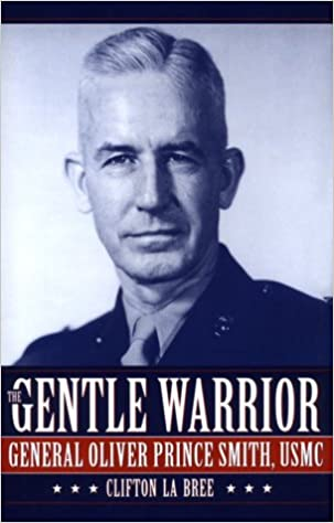 The Gentle Warrior: General Oliver Prince Smith, USMC, La Bree, Clifton
