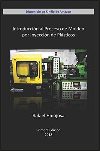 Introducción al Proceso de Moldeo por Inyección de Plásticos: Amazon.es: Ing Rafael Jose Hinojosa: Libros