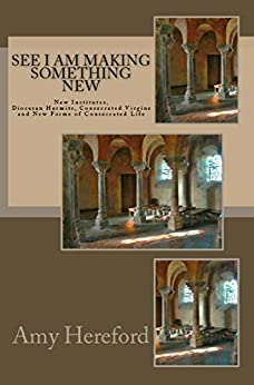 See I Am Making Something New: New Religious Institutes, Diocesan Hermits and Consecrated Virgins, and New Forms of Consecrated Life by [Hereford, Amy]