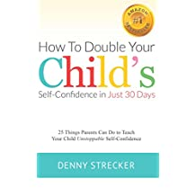 How to Double Your Child's Confidence in Just 30 Days: 25 Things Parents Can Do to Teach Your Child Unstoppable Confidence