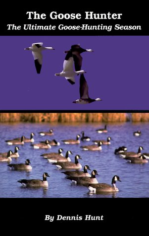 The Goose Hunter: The Ultimate Goose-Hunting Season by Dennis Hunt Hunting Products Inc
