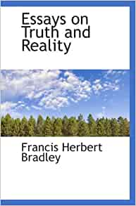 essays on truth and reality bradley Essay-6-image [about: perennial philosophical questions brief introduction to  classical philosophical themes in truth and epistemology, from plato to kant.