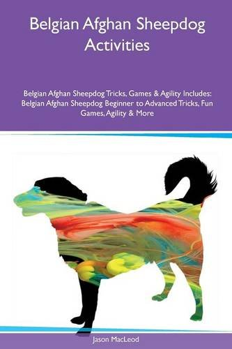 Belgian Afghan Sheepdog Activities Belgian Afghan Sheepdog Tricks, Games & Agility Includes: Belgian Afghan Sheepdog Beginner to Advanced Tricks, Fun Games, Agility & More