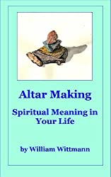 Altar Making: An  Active Meditation for Healing Your Heart and for Deepening Spiritual Meaning in Your Life