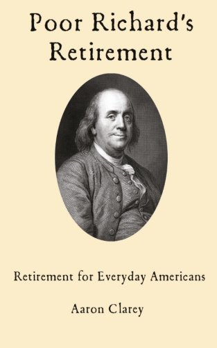 Poor Richard S Retirement Retirement For Everyday Americans Clarey Aaron 9781545539095 Amazon Com Books