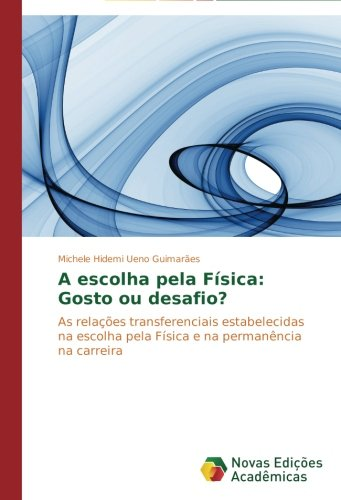 Download A escolha pela Física: Gosto ou desafio?: As relações transferenciais estabelecidas na escolha pela Física e na permanência na carreira (Portuguese Edition) pdf