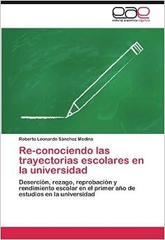 Re-conociendo las trayectorias escolares en la universidad: Deserción, rezago, reprobación y rendimiento escolar en el primer año de estudios en la universidad (Spanish Edition)
