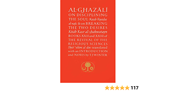 Al Ghazali On Disciplining The Soul And On Breaking The Two Desires Books Xxii And Xxiii Of The Revival Of The Religious Sciences By Abu Hamid Al Ghazali