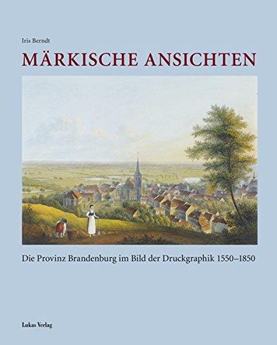 Märkische Ansichten: Die Provinz Brandenburg im Bild der Druckgraphik 1550–1850