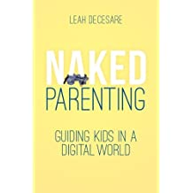 Naked Parenting: Guiding Kids in a Digital World (Volume 2)