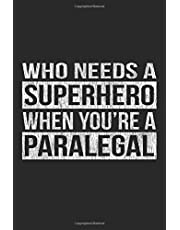 Who Needs A Superhero When You're A Paralegal: A 6x9 Inch, 100 Page Blank Lined Journal for Paralegals Who Love to Laugh, Makes A Perfect Gag Gift for Paralegals, Great Lawyer Gift