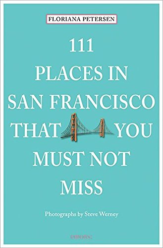 111 Places in San Francisco That You Must Not Miss Updated and Revised (Cool Places To Go In San Francisco)