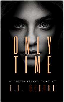Only Time: A Speculative Story by [George, T.E.]