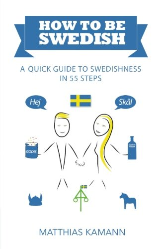 How to be Swedish: A Quick Guide to Swedishness - in 55 Steps