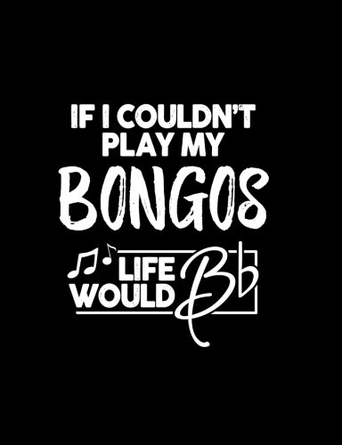 If I Couldn?t Play My Bongos Life Would Bb - 7.44 x 9.69 College Ruled Composition Notebook: Cute Funny Bongos Notebook - 7.44
