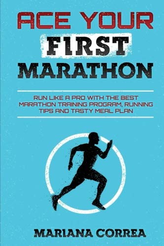 ACE YOUR FiRST MARATHON: RUN LIKE a PRO WITH THE BEST MARATHON TRAINING PROGRAM, RUNNING TIPS AND TASTY MEAL PLAN