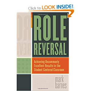 Role Reversal: Achieving Uncommonly Excellent Results in the Student-Centered Classroom Mark Barnes