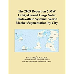 The 2009 Report on 5 MW Utility-Owned Large Solar Photovoltaic Systems: World Market Segmentation City