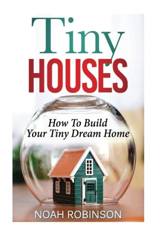 Tiny Houses: How To Build Your Tiny Dream Home (tiny movement, tiny house plans, tiny home)