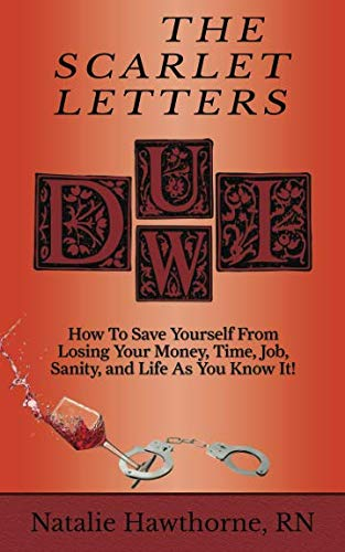 The Scarlet Letters DUI DWI: How to Save Yourself from Losing Your Money, Time, Job, Sanity and Life as you Know It! by Natalie Hawthorne RN