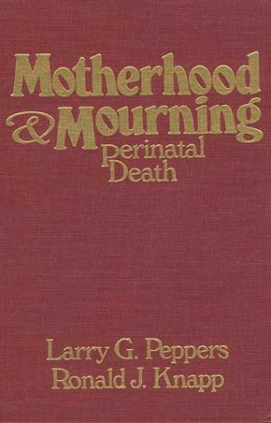 Motherhood & Mourning: Perinatal Death by Larry G Peppers Ronald J Knapp