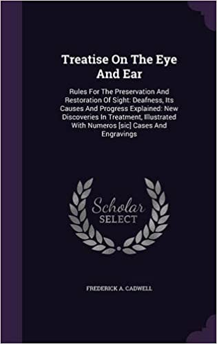 Treatise On The Eye And Ear: Rules For The Preservation And Restoration Of Sight: Deafness, Its Causes And Progress Explained: New Discoveries In ... With Numeros [sic] Cases And Engravings