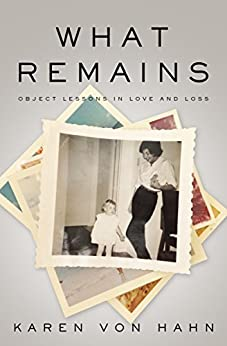 What Remains: Object Lessons in Love and Loss by [Von Hahn, Karen]