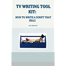 TV WRITING TOOL KIT: HOW TO WRITE A SCRIPT THAT SELLS