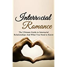 Interracial Romance: The Ultimate Guide to Interracial Relationships And What You Need to Know (Interracial Dating, Interracial Love, Multicultural Romance)