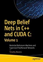Deep Belief Nets in C++ and CUDA C: Volume 1: Restricted Boltzmann Machines and Supervised Feedforward Networks Front Cover