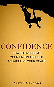 Confidence: How to Overcome Your Limiting Beliefs and Achieve Your Goals by [Meadows, Martin]