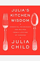 Julia's Kitchen Wisdom: Essential Techniques and Recipes from a Lifetime of Cooking: A Cookbook Kindle Edition