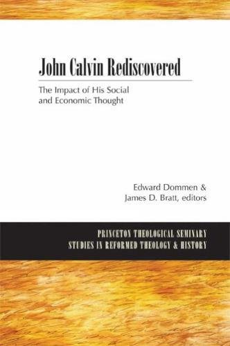 John Calvin Rediscovered: The Impact of His Social and Economic Thought (Princeton Theological Seminary Studies in Reformed Theology and History)