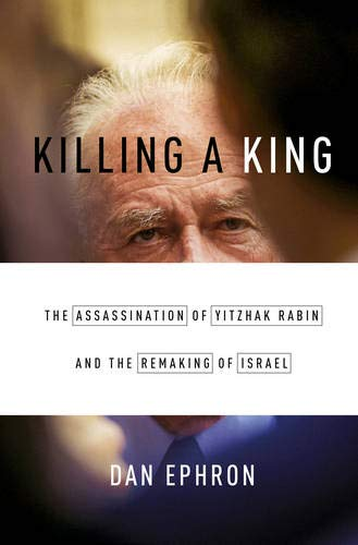 Killing a King: The Assassination of Yitzhak Rabin and the Remaking of Israel (King Assassination)