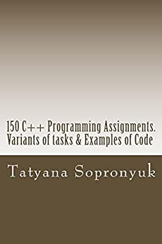 150 C++ Programming Assignments. Variants of tasks & Examples of Code by [Sopronyuk, Tatyana]