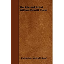 The Life and Art of William Merritt Chase by Katherine Metcalf Roof (2010-04-02)