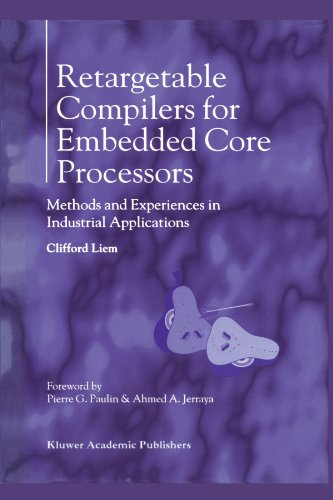 Retargetable Compilers for Embedded Core Processors: Methods and Experiences in Industrial Applications by Liem Clifford