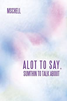 ALOT TO SAY, SUMTHIN TO TALK ABOUT by [MSCHELL]