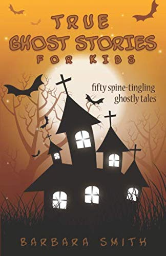 True Ghost Stories for Kids: Fifty Spine-Tingling Ghostly Tales (Best Campfire Ghost Stories)