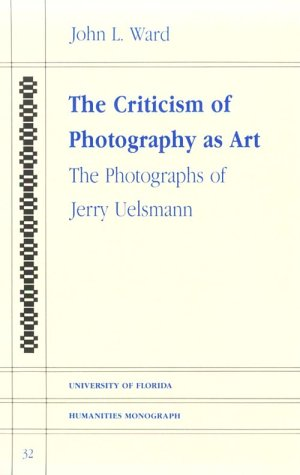 The Criticism of Photography As Art: The Photographs of Jerry Uelsmann (University of Florida Humanities Monograph, 32)