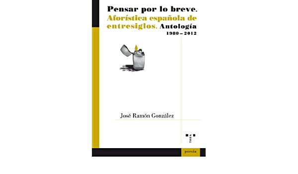 Pensar Por Lo Breve. Aforística Española De Entresiglos. Antología. 1980-2012: 52 Aforismo: Amazon.es: González García, José Ramón: Libros