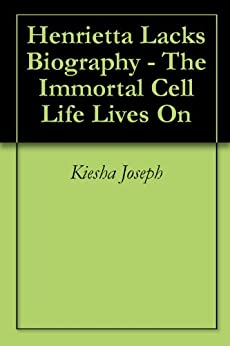 Henrietta Lacks Biography - The Immortal Cell Life Lives On by [Joseph, Kiesha, Foundation, The Biography ]