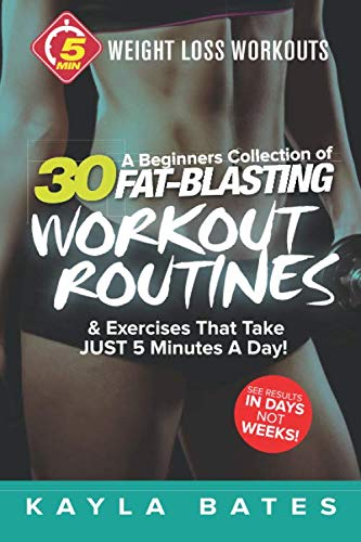 5-Minute Weight Loss Workouts: A Beginners Collection of 30 Workout Routines & Exercises That Take JUST 5 Minutes A Day!