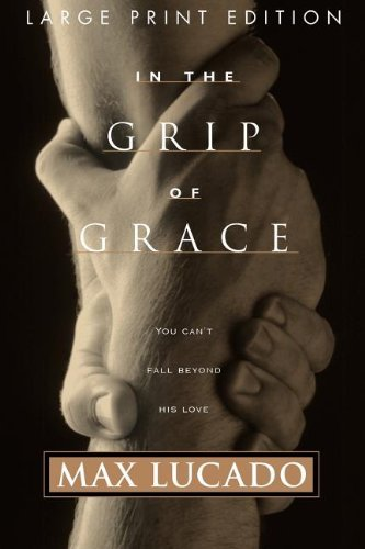 By Max Lucado - In the Grip of Grace: Your Father Always Caught You. He Still Does. (large type edition) (2.7.1999) (Max Lucado In The Grip Of Grace)