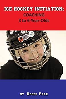 Ice Hockey Initiation: Coaching 3 to 6-Year-Olds by [Parr, Roger]