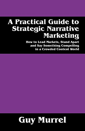 A Practical Guide to Strategic Narrative Marketing: How to Lead Markets, Stand Apart and Say Something Compelling in a Crowded Content World (Writing A Mission Statement For A Small Business)